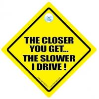 The Closer You Get The Slower I Drive ! Car Sign
